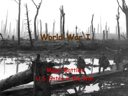 "World War I Major Battles U.S. Entry in the War. War of Attrition A slow wearing down of the enemy An attempt to ""bleed"" the other side until they are."