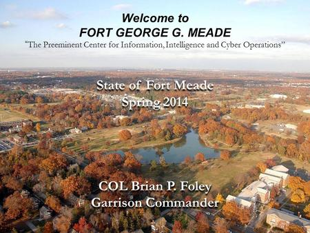 "UNCLASSIFIEDCOL Brian P. Foley/IMME-ZA/(301) 677-4844 (DSN 622) of April 22, 2014 Welcome to FORT GEORGE G. MEADE "" The Preeminent."
