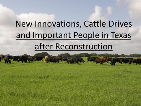 New Innovations, Cattle Drives and Important People in Texas after Reconstruction.
