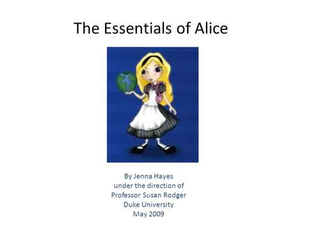 The Essentials of Alice By Jenna Hayes under the direction of Professor Susan Rodger Duke University May 2009.