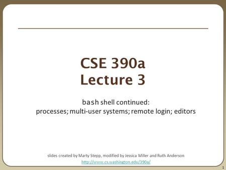 1 CSE 390a Lecture 3 bash shell continued: processes; multi-user systems; remote login; editors slides created by Marty Stepp, modified by Jessica Miller.