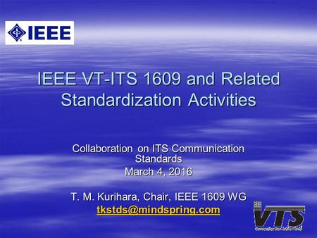 1 IEEE VT-ITS 1609 and Related Standardization Activities Collaboration on ITS Communication Standards March 4, 2016 T. M. Kurihara, Chair, IEEE 1609 WG.