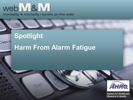 Spotlight Harm From Alarm Fatigue. This presentation is based on the December 2015 AHRQ WebM&M Spotlight Case –See the full article at https://psnet.ahrq.gov/webmmhttps://psnet.ahrq.gov/webmm.