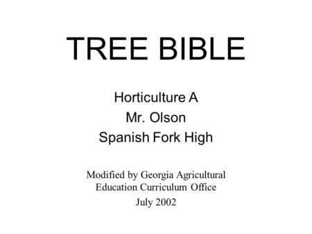 TREE BIBLE Horticulture A Mr. Olson Spanish Fork High Modified by Georgia Agricultural Education Curriculum Office July 2002.
