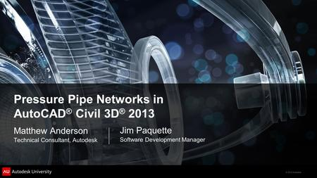 © 2012 Autodesk Pressure Pipe Networks in AutoCAD ® Civil 3D ® 2013 Matthew Anderson Technical Consultant, Autodesk Jim Paquette Software Development Manager.