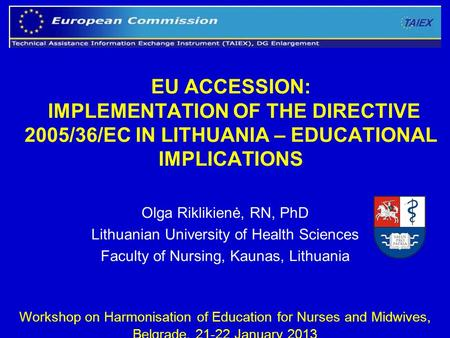 1 EU ACCESSION: IMPLEMENTATION OF THE DIRECTIVE 2005/36/EC IN LITHUANIA – EDUCATIONAL IMPLICATIONS Olga Riklikienė, RN, PhD Lithuanian University of Health.
