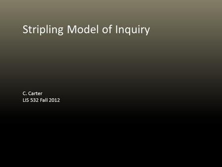 Stripling Model of Inquiry C. Carter LIS 532 Fall 2012.