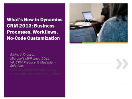 What's New in Dynamics CRM 2013: Business Processes, Workflows, No-Code Customization Richard Knudson Microsoft MVP since 2011 VP, CRM Magenium.