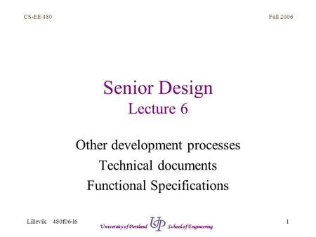 Fall 2006 1 CS-EE 480 Lillevik 480f06-l6 University of Portland School of Engineering Senior Design Lecture 6 Other development processes Technical documents.
