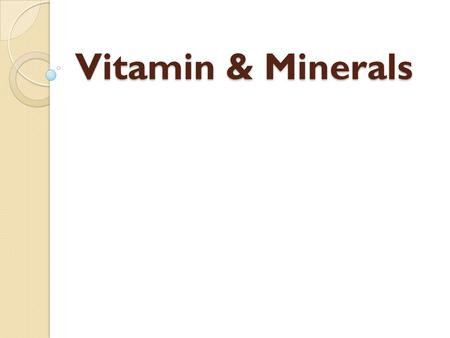 Vitamin & Minerals. Water vs. Fat Soluble Water soluble vitamins Vitamins B, C ◦ Dissolve in water and easily pass out of the body as waste ◦ You need.