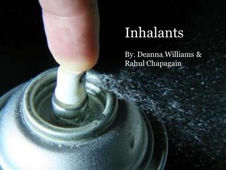 Inhalants By. Deanna Williams & Rahul Chapagain. What are inhalants? A solvent or other material producing vapor inhaled by drug abusers. (Merriam-Webster.