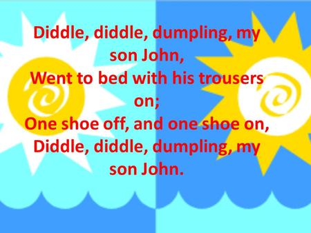 Diddle, diddle, dumpling, my son John, Went to bed with his trousers on; One shoe off, and one shoe on, Diddle, diddle, dumpling, my son John.