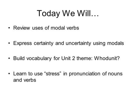 "Today We Will… Review uses of modal verbs Express certainty and uncertainty using modals Build vocabulary for Unit 2 theme: Whodunit? Learn to use ""stress"""