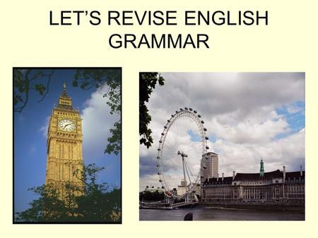 LET'S REVISE ENGLISH GRAMMAR. Learn the tongue-twister I would if I could If I couldn't how could I? I couldn't, without I could, could I? Could you,