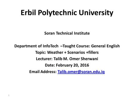 Erbil Polytechnic University Soran Technical Institute Department of InfoTech –Taught Course: General English Topic: Weather + Scenarios +fillers Lecturer: