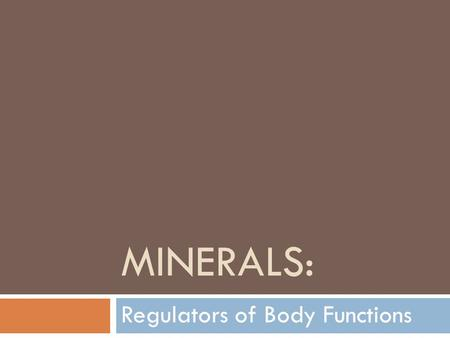 MINERALS: Regulators of Body Functions. After studying this topic, you will be able to:  List the major roles of minerals in the diet  Identify functions.