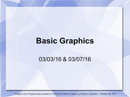 Basic Graphics 03/03/16 & 03/07/16 Imagine! Java: Programming Concepts in Context by Frank M. Carrano, (c) Pearson Education - Prentice Hall, 2010.