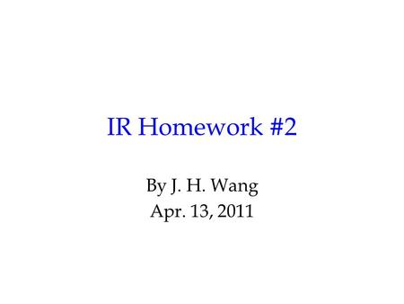 IR Homework #2 By J. H. Wang Apr. 13, 2011. Programming Exercise #2: Query Processing and Searching Goal: to search for relevant documents Input: a query.