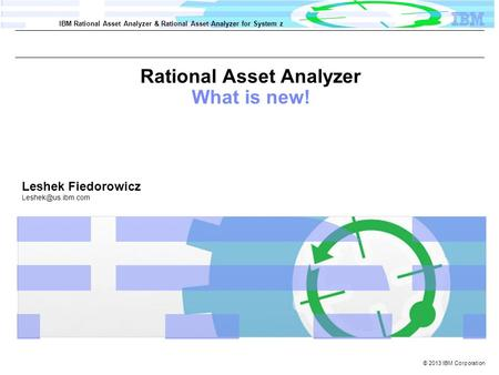 © 2013 IBM Corporation IBM Rational Asset Analyzer & Rational Asset Analyzer for System z Rational Asset Analyzer What is new! Leshek Fiedorowicz