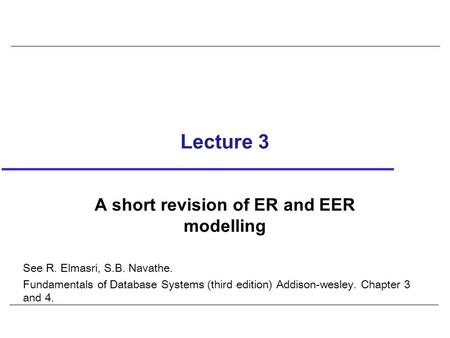 Lecture 3 A short revision of ER and EER modelling See R. Elmasri, S.B. Navathe. Fundamentals of Database Systems (third edition) Addison-wesley. Chapter.