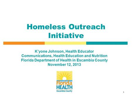 1 Homeless Outreach Initiative K'yone Johnson, Health Educator Communications, Health Education and Nutrition Florida Department of Health in Escambia.