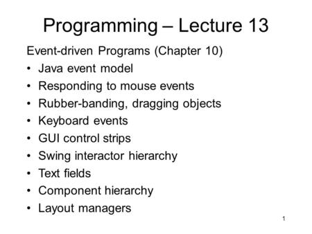 Programming – Lecture 13 Event-driven Programs (Chapter 10) Java event model Responding to mouse events Rubber-banding, dragging objects Keyboard events.
