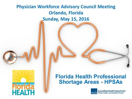 Physician Workforce Advisory Council Meeting Orlando, Florida Sunday, May 15, 2016 Florida Health Professional Shortage Areas - HPSAs.