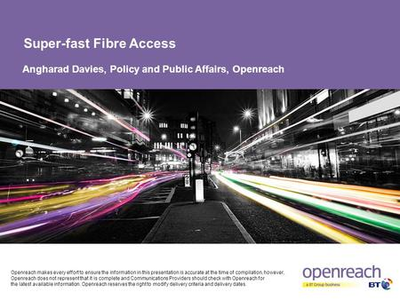 Super-fast Fibre Access Angharad Davies, Policy and Public Affairs, Openreach Openreach makes every effort to ensure the information in this presentation.
