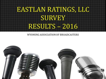 EASTLAN RATINGS, LLC SURVEY RESULTS – 2016 WYOMING ASSOCIATION OF BROADCASTERS.