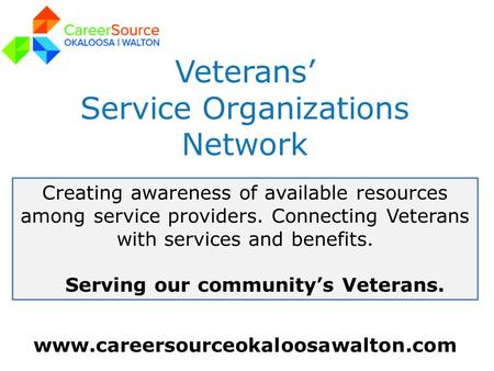 Www.careersourceokaloosawalton.com Veterans' Service Organizations Network Creating awareness of available resources among service providers. Connecting.