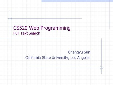 CS520 Web Programming Full Text Search Chengyu Sun California State University, Los Angeles.