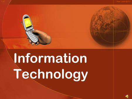 Information Technology Peter TLT1 of 7. Information Technology (IT) In Our Everyday life Peter TLT1 of 7.