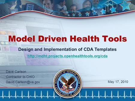 1 Model Driven Health Tools Design and Implementation of CDA Templates  Dave Carlson Contractor to CHIO