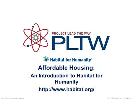 Affordable Housing: An Introduction to Habitat for Humanity  © 2010 Project Lead The Way, Inc.Civil Engineering and Architecture.