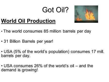 Got Oil? World Oil Production : The world consumes 85 million barrels per day 31 Billion Barrels per year! USA (5% of the world's population) consumes.