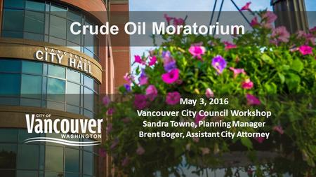 Crude Oil Moratorium May 3, 2016 Vancouver City Council Workshop Sandra Towne, Planning Manager Brent Boger, Assistant City Attorney.