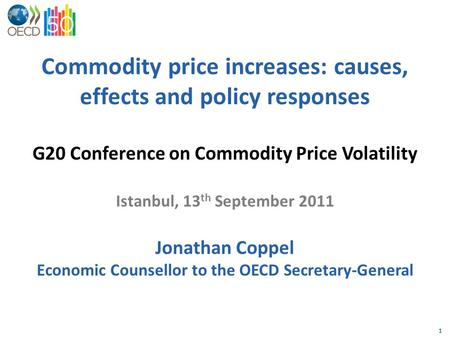 1 Commodity price increases: causes, effects and policy responses G20 Conference on Commodity Price Volatility Istanbul, 13 th September 2011 Jonathan.
