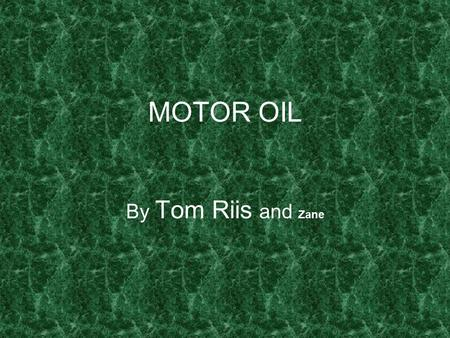 MOTOR OIL By Tom Riis and Zane. History Motor oil is petroleum based lubricant used in internal combustion engines. Motor oil works by creating a separating.