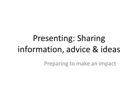 Presenting: Sharing information, advice & ideas Preparing to make an impact.