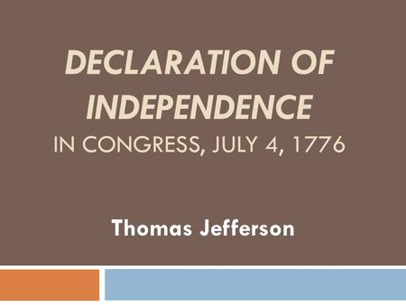 DECLARATION OF INDEPENDENCE IN CONGRESS, JULY 4, 1776 Thomas Jefferson.