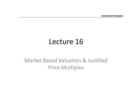 Lecture 16 Market Based Valuation & Justified Price Multiples Investment Analysis.