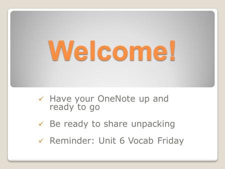 Welcome! Have your OneNote up and ready to go Be ready to share unpacking Reminder: Unit 6 Vocab Friday.