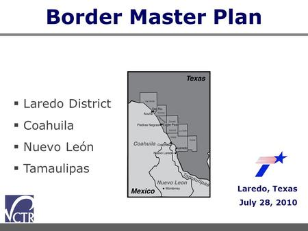 Border Master Plan Laredo, Texas July 28, 2010  Laredo District  Coahuila  Nuevo León  Tamaulipas.