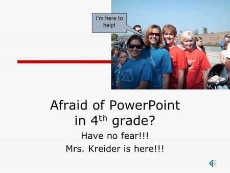 Afraid of PowerPoint in 4 th grade? Have no fear!!! Mrs. Kreider is here!!! I'm here to help!