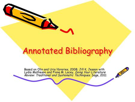 Annotated Bibliography Based on Olin and Uris libraries, 2008; Jill K. Jesson with Lydia Matheson and Fiona M. Lacey, Doing Your Literature Review: Traditional.