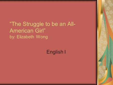 """The Struggle to be an All- American Girl"" by: Elizabeth Wong English I."
