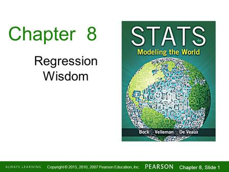 1-1 Copyright © 2015, 2010, 2007 Pearson Education, Inc. Chapter 8, Slide 1 Chapter 8 Regression Wisdom.