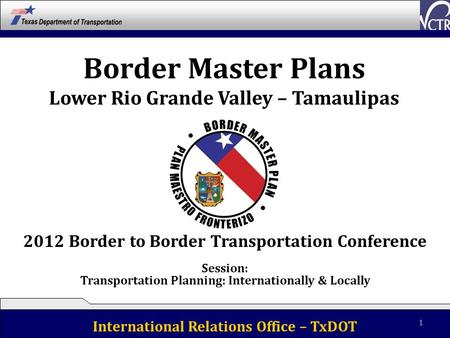 Border Master Plans Lower Rio Grande Valley – Tamaulipas International Relations Office – TxDOT 1 2012 Border to Border Transportation Conference Session: