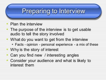 Preparing to Interview Plan the interview The purpose of the interview is to get usable audio to tell the story involved What do you want to get from the.