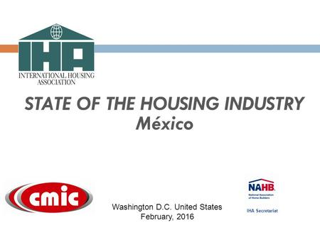 STATE OF THE HOUSING INDUSTRY México IHA Secretariat Washington D.C. United States February, 2016.